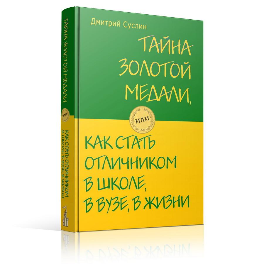 Дмитрий Суслин. Тайна золотой медали, или как стать отличником в школе, в ВУЗе и в жизни